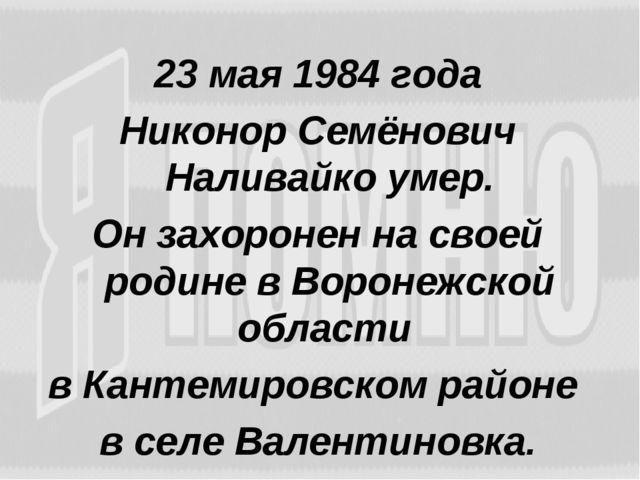 23 мая 1984 года Никонор Семёнович Наливайко умер. Он захоронен на своей роди...
