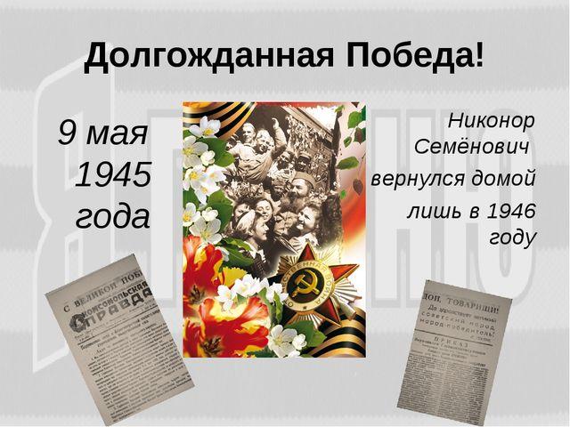 Долгожданная Победа! 9 мая 1945 года Никонор Семёнович вернулся домой лишь в...