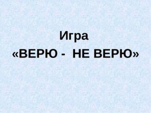 Игра «ВЕРЮ - НЕ ВЕРЮ»