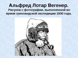 Альфред Лотар Вегенер. Рисунок с фотографии, выполненной во время гренландско