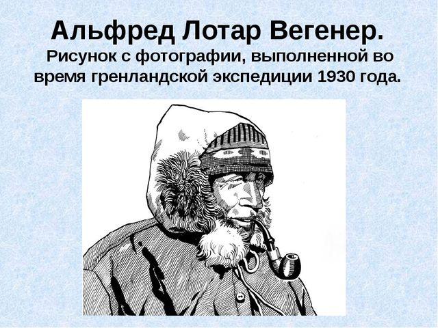 Альфред Лотар Вегенер. Рисунок с фотографии, выполненной во время гренландско...