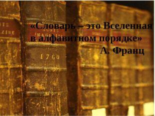«Словарь – это Вселенная в алфавитном порядке» А. Франц