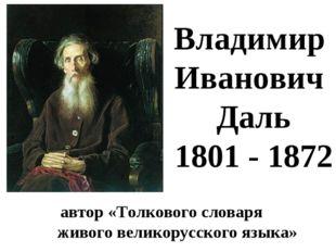автор «Толкового словаря живого великорусского языка» Владимир Иванович Даль