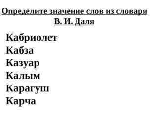 Определите значение слов из словаря В. И. Даля Кабриолет Кабза Казуар Калым К