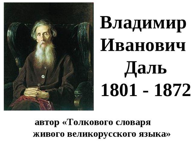 автор «Толкового словаря живого великорусского языка» Владимир Иванович Даль...