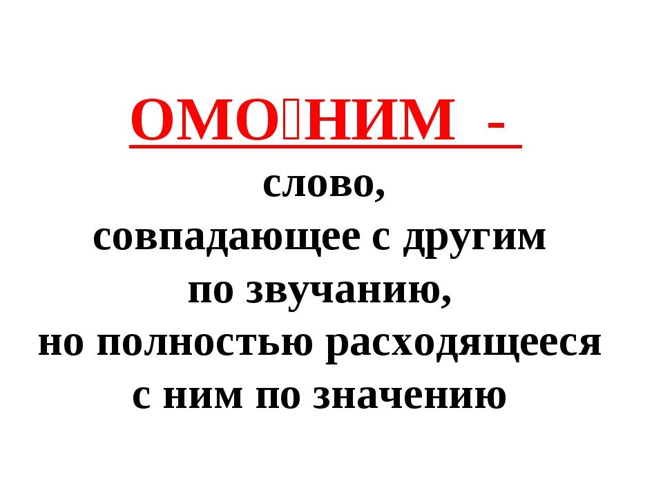 ОМО́НИМ - слово, совпадающее с другим по звучанию, но полностью расходящееся...