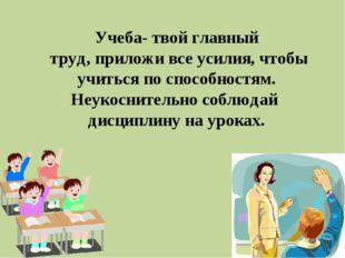 Учеба- твой главный труд, приложи все усилия, чтобы учиться по способностям.