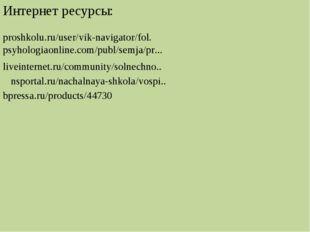 Интернет ресурсы: proshkolu.ru/user/vik-navigator/fol. psyhologiaonline.com/p