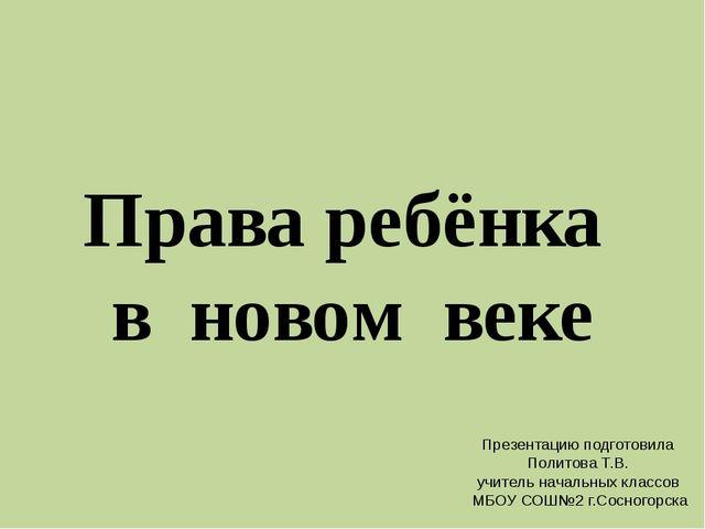 Права ребёнка в новом веке Презентацию подготовила Политова Т.В. учитель нача...