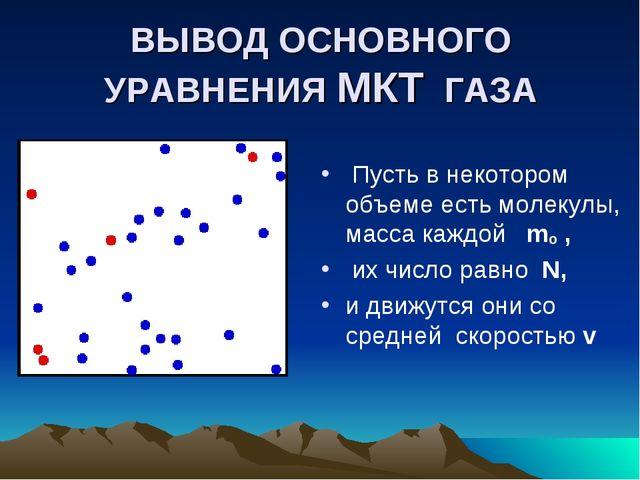 ВЫВОД ОСНОВНОГО УРАВНЕНИЯ МКТ ГАЗА Пусть в некотором объеме есть молекулы, ма...