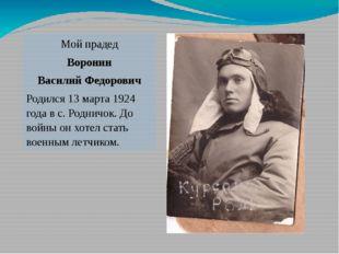 Мой прадед Воронин Василий Федорович Родился 13 марта 1924 года в с. Родничок