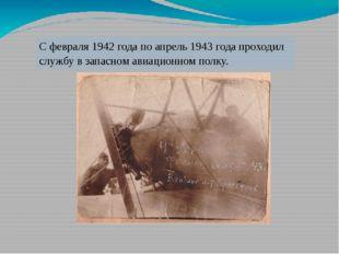 С февраля 1942 года по апрель 1943 года проходил службу в запасном авиационно