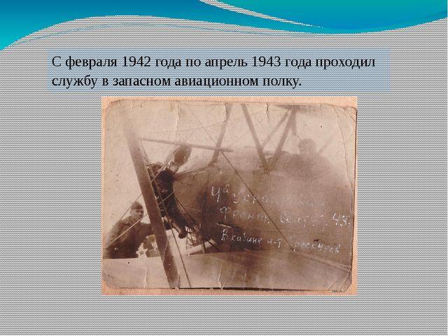 С февраля 1942 года по апрель 1943 года проходил службу в запасном авиационно...