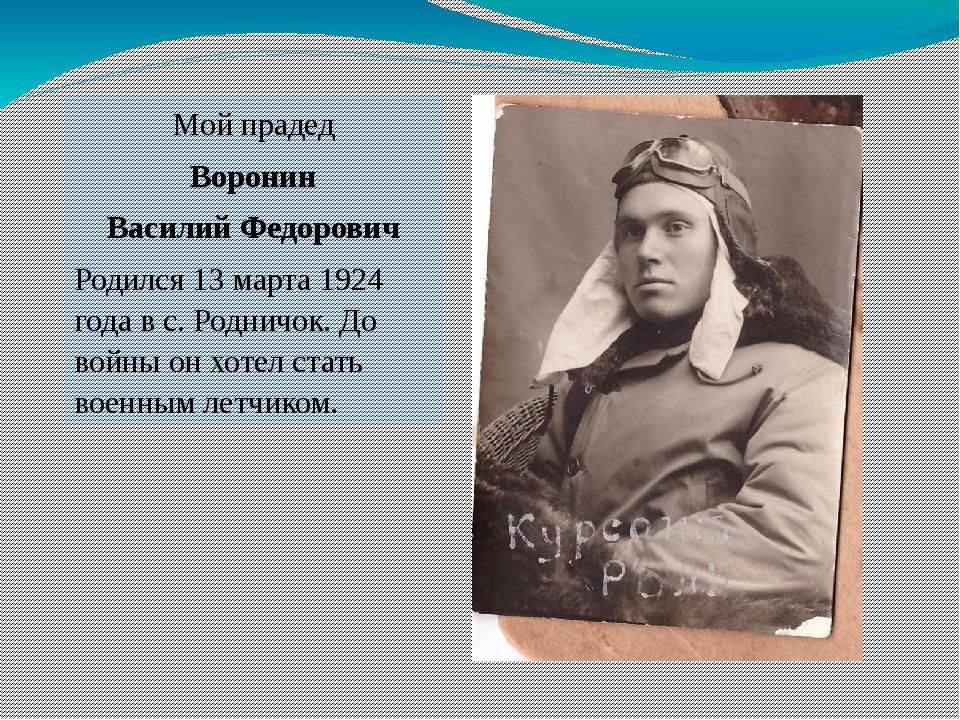 Мой прадед Воронин Василий Федорович Родился 13 марта 1924 года в с. Родничок...