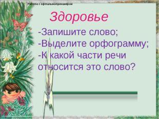 - Здоровье -Запишите слово; -Выделите орфограмму; -К какой части речи относит