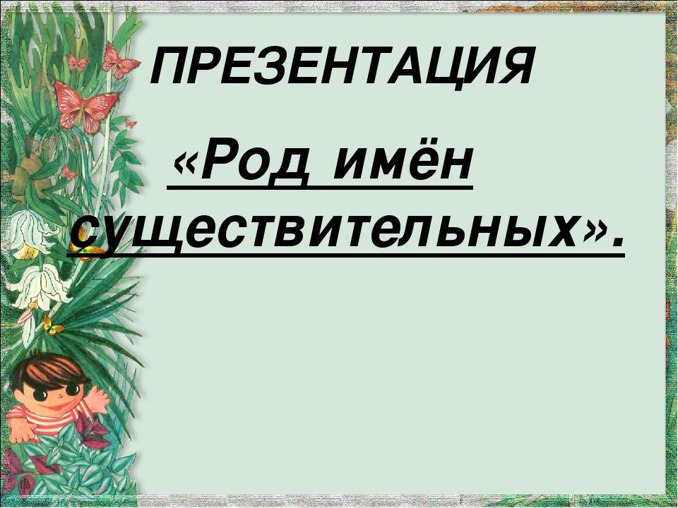 ПРЕЗЕНТАЦИЯ «Род имён существительных».