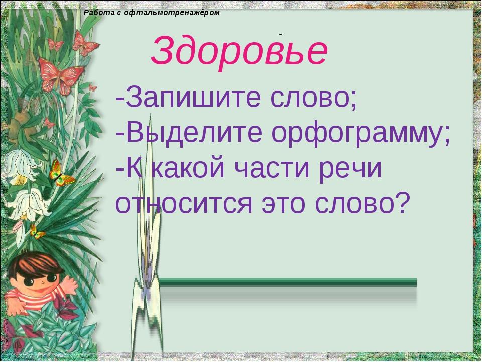 - Здоровье -Запишите слово; -Выделите орфограмму; -К какой части речи относит...