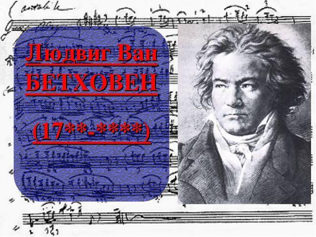 Людвиг Ван БЕТХОВЕН (17**-****)