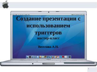 Создание презентации с использованием триггеров мастер-класс Веселова А.Н. h