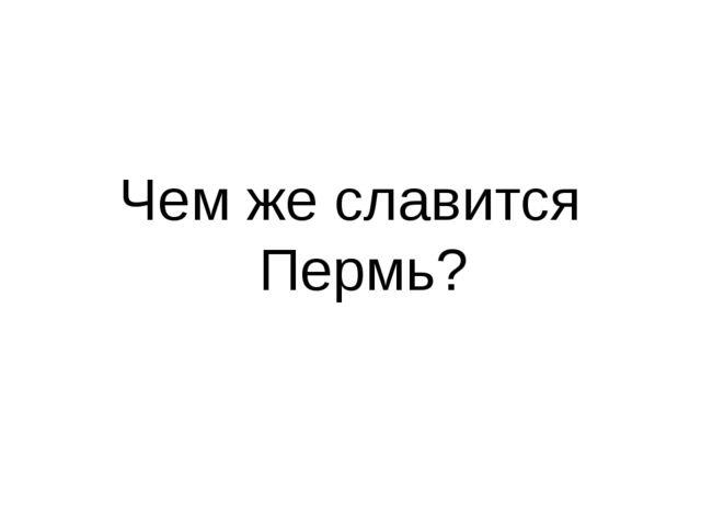 Чем же славится Пермь?