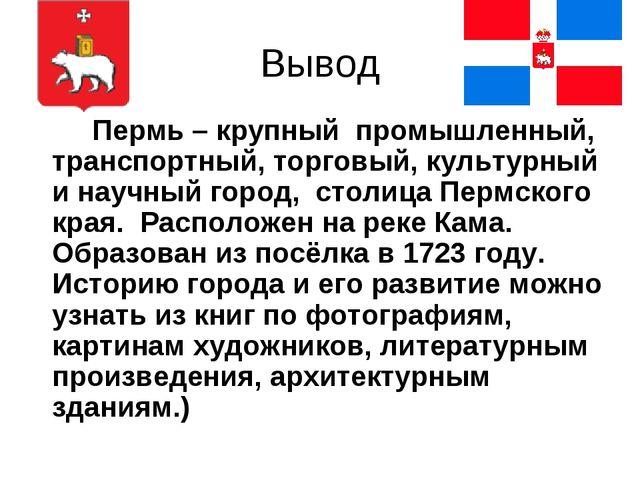 Вывод Пермь – крупный промышленный, транспортный, торговый, культурный и на...
