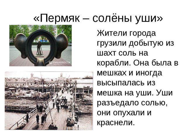 «Пермяк – солёны уши» Жители города грузили добытую из шахт соль на корабли....