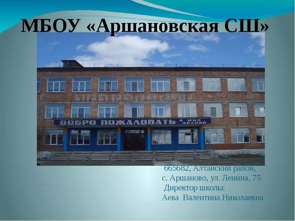 665682, Алтайский район, с. Аршаново, ул. Ленина, 75 Директор школы: Аева Ва...