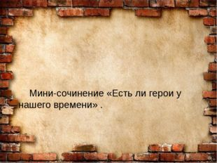 Мини-сочинение «Есть ли герои у нашего времени» .