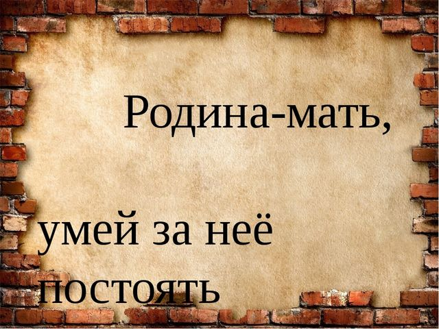 Родина-мать, умей за неё постоять Своя земля и в горсти мила От бородинской...