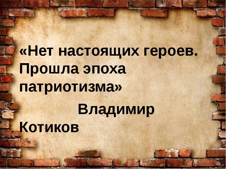 «Нет настоящих героев. Прошла эпоха патриотизма» Владимир Котиков