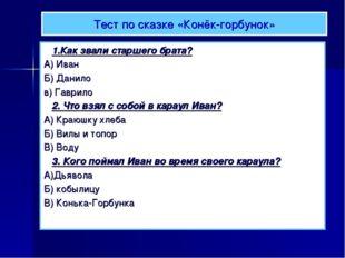 Тест по сказке «Конёк-горбунок» 1.Как звали старшего брата? А) Иван Б) Данило