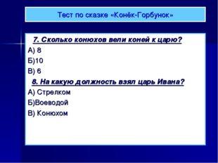 Тест по сказке «Конёк-Горбунок» 7. Сколько конюхов вели коней к царю? А) 8 Б)
