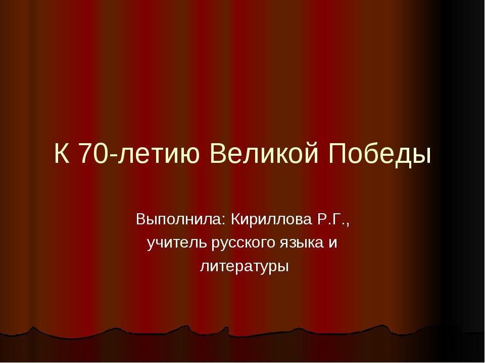 К 70-летию Великой Победы Выполнила: Кириллова Р.Г., учитель русского языка и...