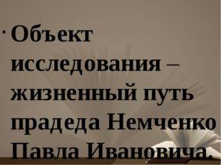 Объект исследования – жизненный путь прадеда Немченко Павла Ивановича. Пред