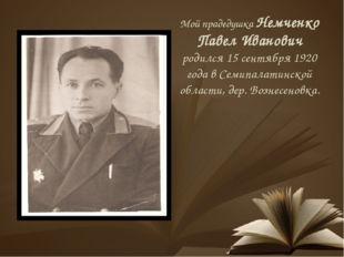 Мой прадедушка Немченко Павел Иванович родился 15 сентября 1920 года в Семипа