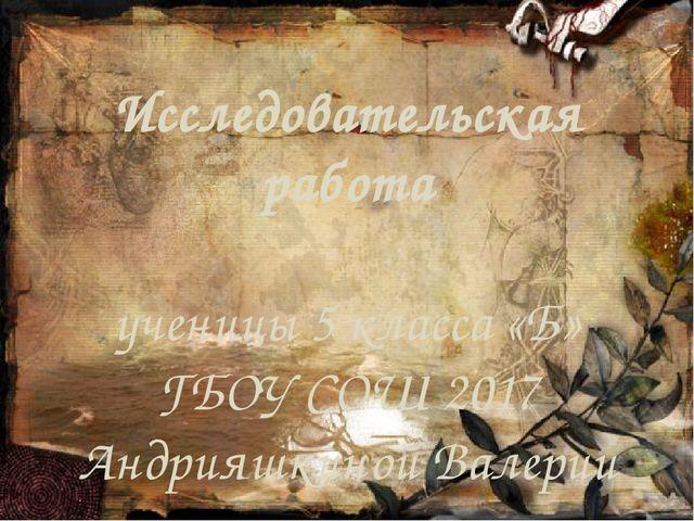 Исследовательская работа ученицы 5 класса «Б» ГБОУ СОШ 2017 Андрияшкиной Вале...