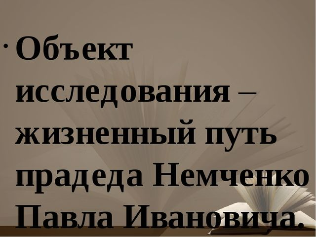 Объект исследования – жизненный путь прадеда Немченко Павла Ивановича. Пред...