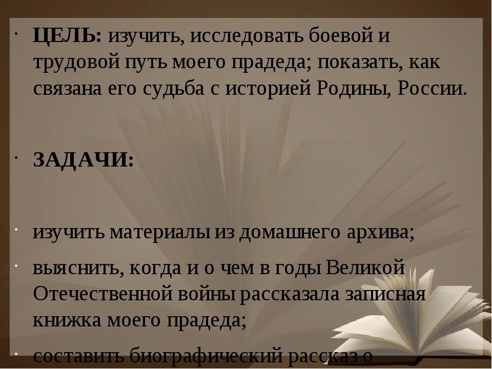 ЦЕЛЬ: изучить, исследовать боевой и трудовой путь моего прадеда; показать, ка...