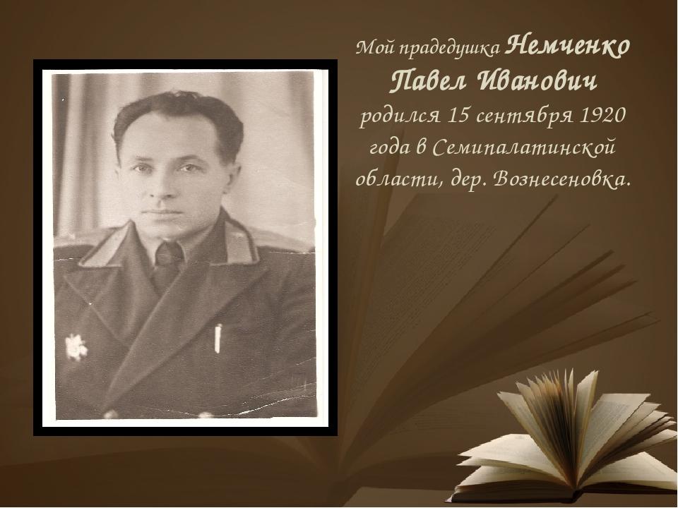 Мой прадедушка Немченко Павел Иванович родился 15 сентября 1920 года в Семипа...