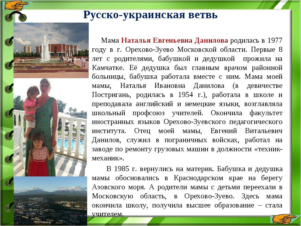 Русско-украинская ветвь Мама Наталья Евгеньевна Данилова родилась в 1977 году...