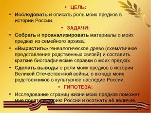 ЦЕЛЬ: Исследовать и описать роль моих предков в истории России. ЗАДАЧИ: Собра