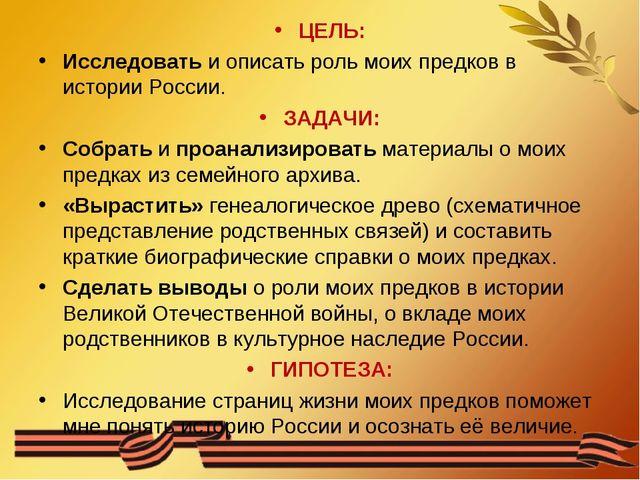 ЦЕЛЬ: Исследовать и описать роль моих предков в истории России. ЗАДАЧИ: Собра...