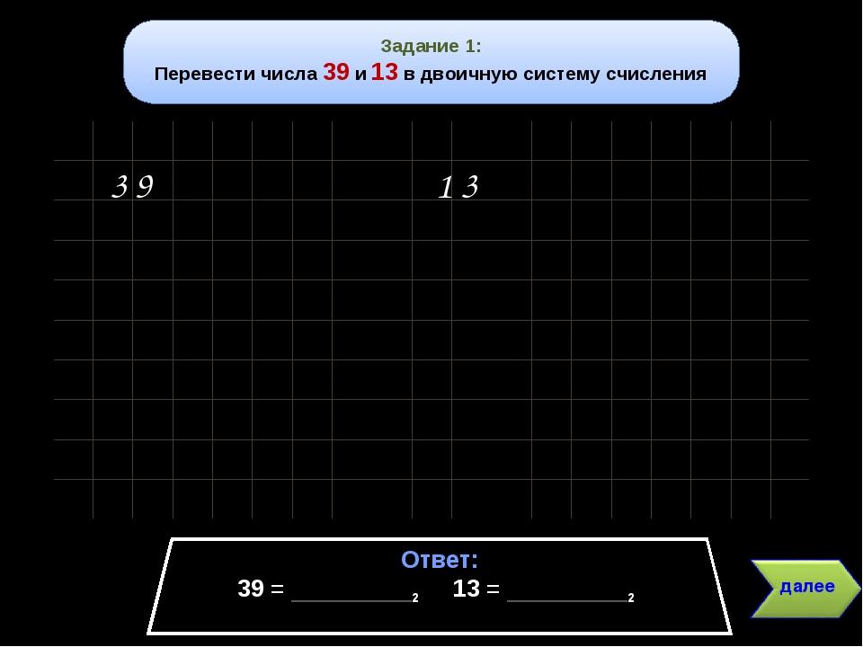 Задание 1: Перевести числа 39 и 13 в двоичную систему счисления Ответ: 39 = _...