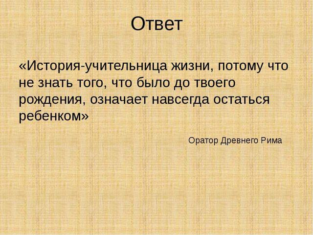 Ответ «История-учительница жизни, потому что не знать того, что было до твоег...