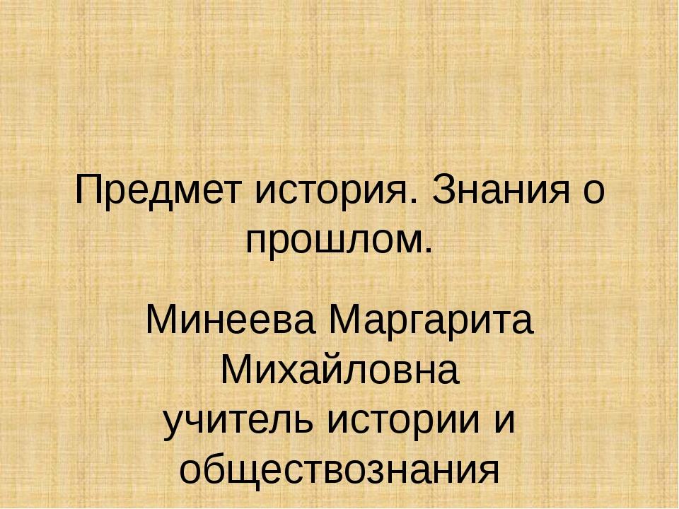 Предмет история. Знания о прошлом. Минеева Маргарита Михайловна учитель истор...