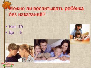 Можно ли воспитывать ребёнка без наказаний? Нет -19 Да - 5