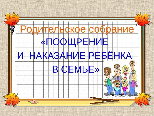 Родительское собрание «ПООЩРЕНИЕ И НАКАЗАНИЕ РЕБЁНКА В СЕМЬЕ»