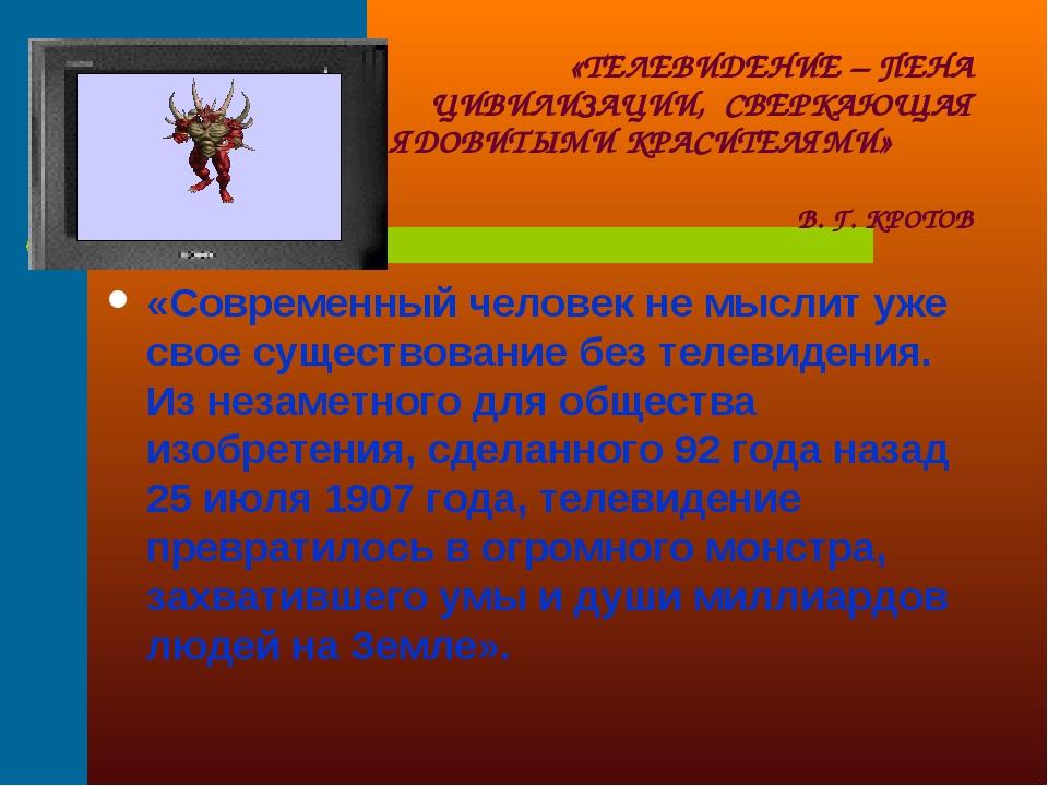 «ТЕЛЕВИДЕНИЕ – ПЕНА ЦИВИЛИЗАЦИИ, СВЕРКАЮЩАЯ ЯДОВИТЫМИ КРАСИТЕЛЯМИ» В. Г. КРОТ...