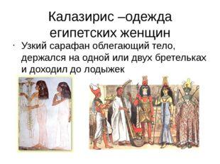 Калазирис –одежда египетских женщин Узкий сарафан облегающий тело, держался н