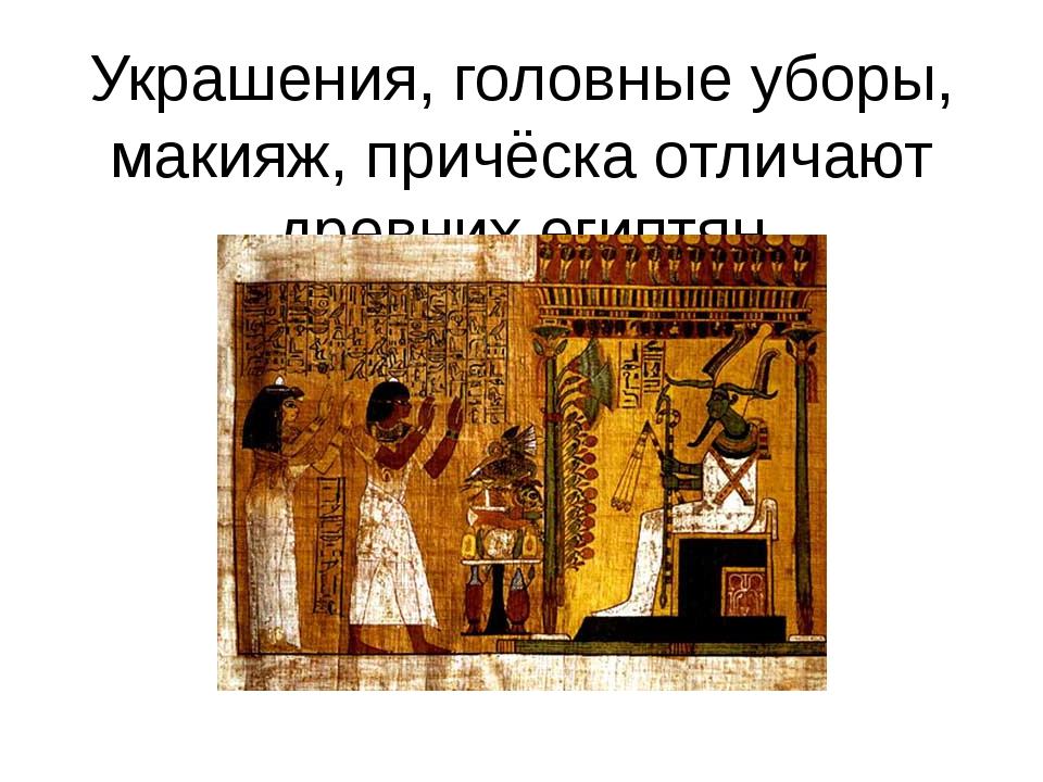 Украшения, головные уборы, макияж, причёска отличают древних египтян
